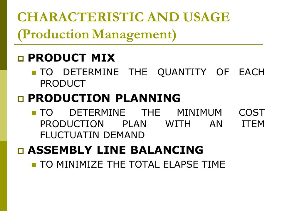CHARACTERISTIC AND USAGE (Production Management)  PRODUCT MIX TO DETERMINE THE QUANTITY OF EACH PRODUCT  PRODUCTION PLANNING TO DETERMINE THE MINIMUM COST PRODUCTION PLAN WITH AN ITEM FLUCTUATIN DEMAND  ASSEMBLY LINE BALANCING TO MINIMIZE THE TOTAL ELAPSE TIME