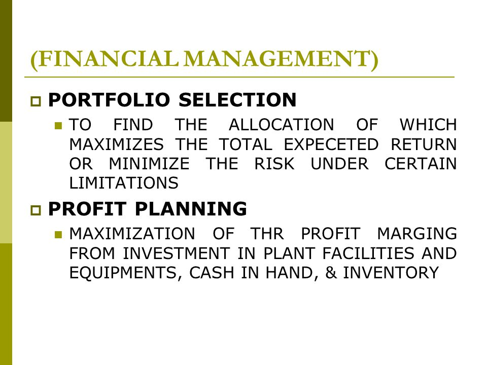 PORTFOLIO SELECTION TO FIND THE ALLOCATION OF WHICH MAXIMIZES THE TOTAL EXPECETED RETURN OR MINIMIZE THE RISK UNDER CERTAIN LIMITATIONS  PROFIT PLANNING MAXIMIZATION OF THR PROFIT MARGING FROM INVESTMENT IN PLANT FACILITIES AND EQUIPMENTS, CASH IN HAND, & INVENTORY (FINANCIAL MANAGEMENT)