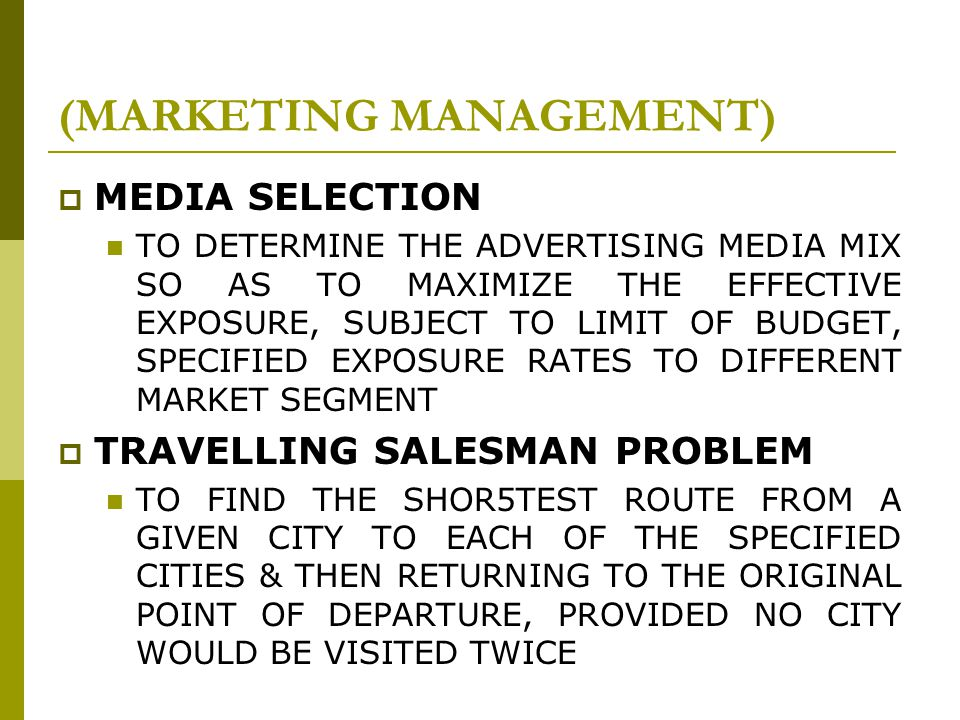  MEDIA SELECTION TO DETERMINE THE ADVERTISING MEDIA MIX SO AS TO MAXIMIZE THE EFFECTIVE EXPOSURE, SUBJECT TO LIMIT OF BUDGET, SPECIFIED EXPOSURE RATES TO DIFFERENT MARKET SEGMENT  TRAVELLING SALESMAN PROBLEM TO FIND THE SHOR5TEST ROUTE FROM A GIVEN CITY TO EACH OF THE SPECIFIED CITIES & THEN RETURNING TO THE ORIGINAL POINT OF DEPARTURE, PROVIDED NO CITY WOULD BE VISITED TWICE (MARKETING MANAGEMENT)