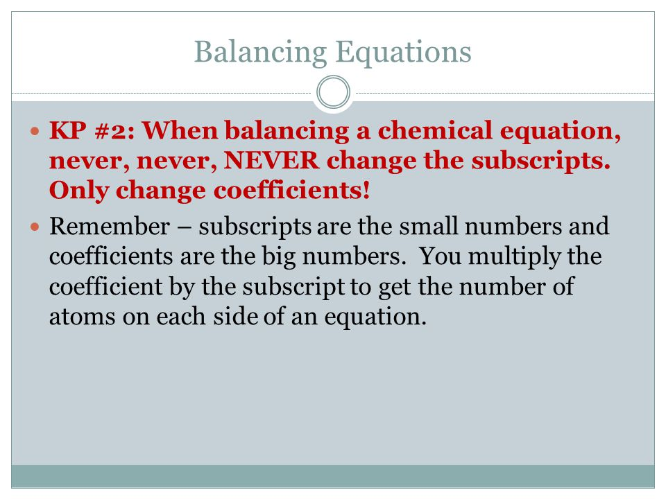 Balancing Equations KP #2: When balancing a chemical equation, never, never, NEVER change the subscripts.