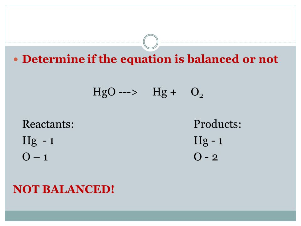 Determine if the equation is balanced or not HgO ---> Hg + O 2 Reactants:Products: Hg - 1Hg - 1 O – 1O - 2 NOT BALANCED!