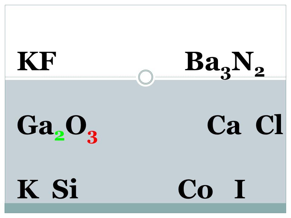 KF Ba 3 N 2 Ga 3+ O 2- Ca Cl K SiCo I