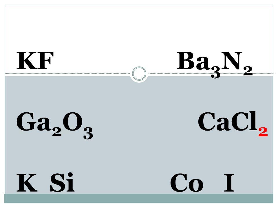KF Ba 3 N 2 Ga 2 O 3 Ca 2+ Cl 1- K SiCo I