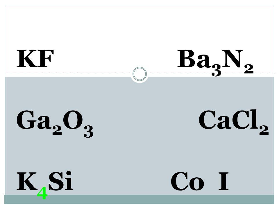 KF Ba 3 N 2 Ga 2 O 3 CaCl 2 K 1+ Si 4- Co I