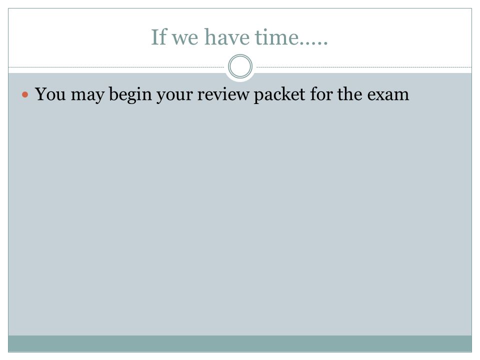 If we have time….. You may begin your review packet for the exam