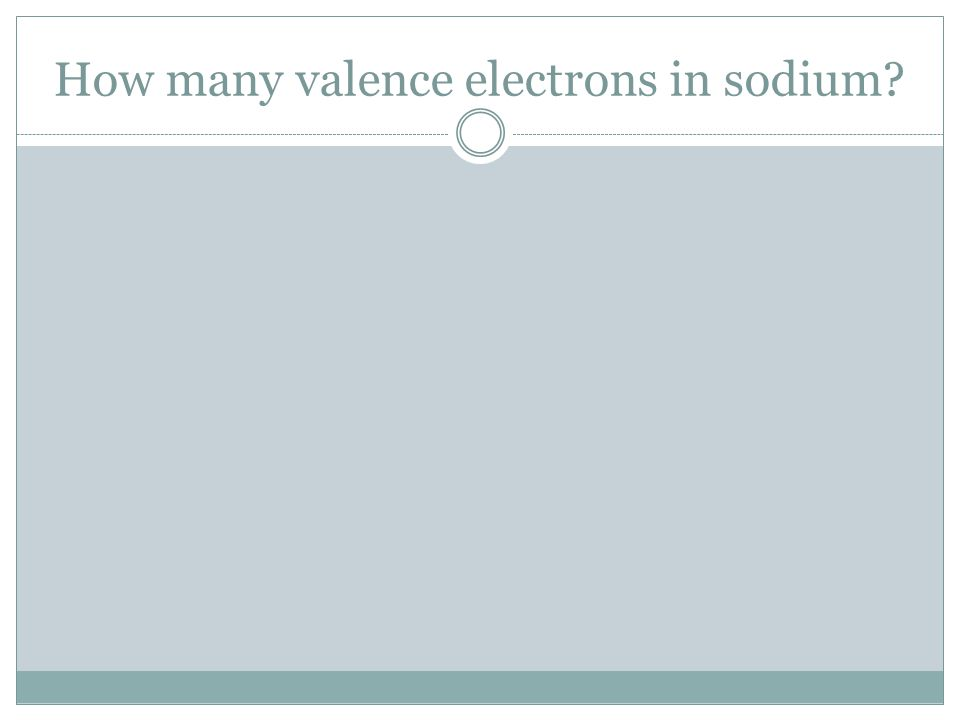 How many valence electrons in sodium?