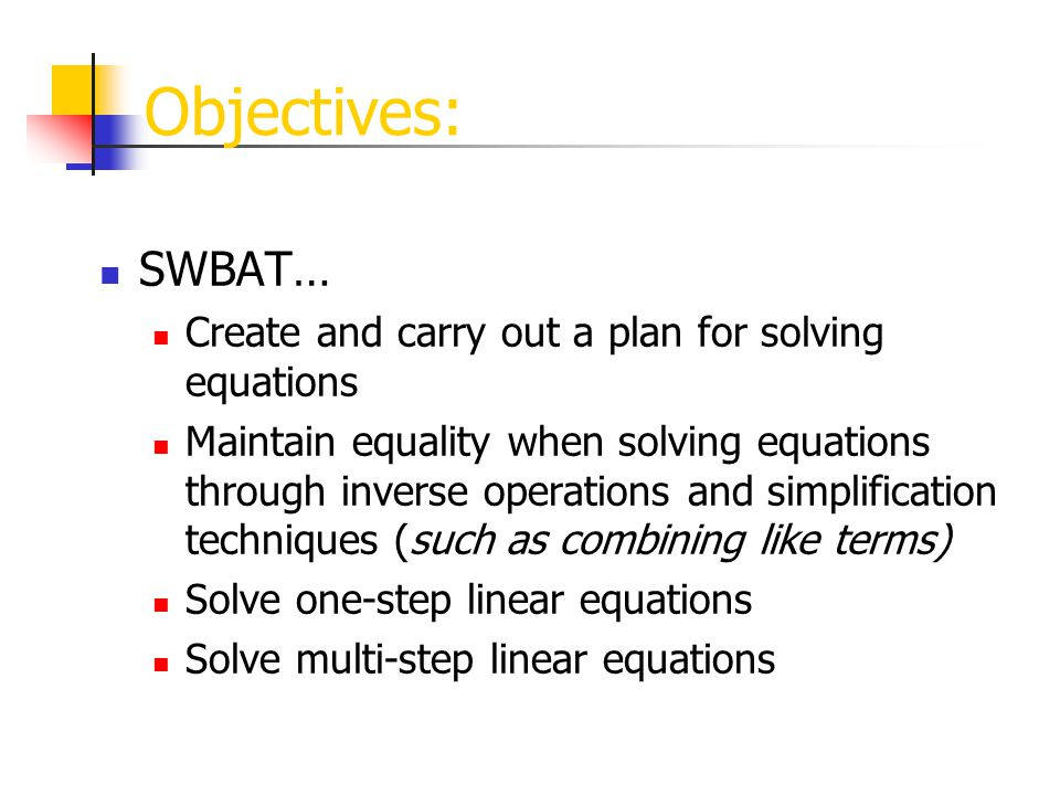 Objectives: SWBAT… Create and carry out a plan for solving equations Maintain equality when solving equations through inverse operations and simplification techniques (such as combining like terms) Solve one-step linear equations Solve multi-step linear equations