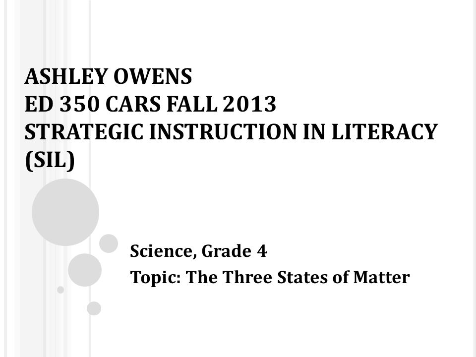 ASHLEY OWENS ED 350 CARS FALL 2013 STRATEGIC INSTRUCTION IN LITERACY (SIL) Science, Grade 4 Topic: The Three States of Matter