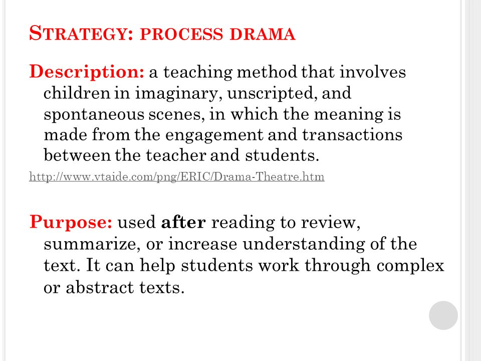 S TRATEGY : PROCESS DRAMA Description: a teaching method that involves children in imaginary, unscripted, and spontaneous scenes, in which the meaning is made from the engagement and transactions between the teacher and students.
