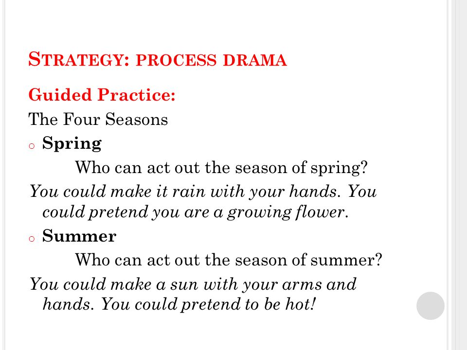 S TRATEGY : PROCESS DRAMA Guided Practice: The Four Seasons o Spring Who can act out the season of spring.