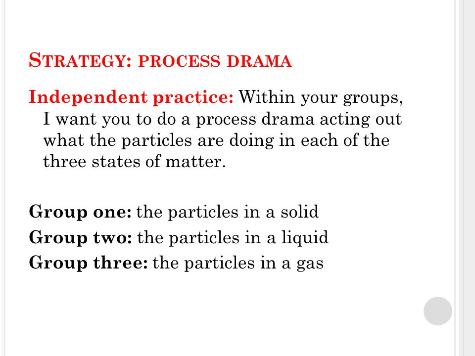S TRATEGY : PROCESS DRAMA Independent practice: Within your groups, I want you to do a process drama acting out what the particles are doing in each of the three states of matter.