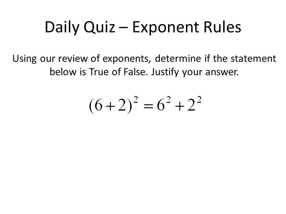 Daily Quiz – Exponent Rules Using our review of exponents, determine if the statement below is True of False.