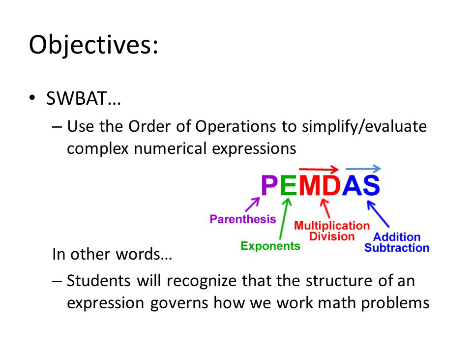 Objectives: SWBAT… – Use the Order of Operations to simplify/evaluate complex numerical expressions In other words… – Students will recognize that the structure of an expression governs how we work math problems