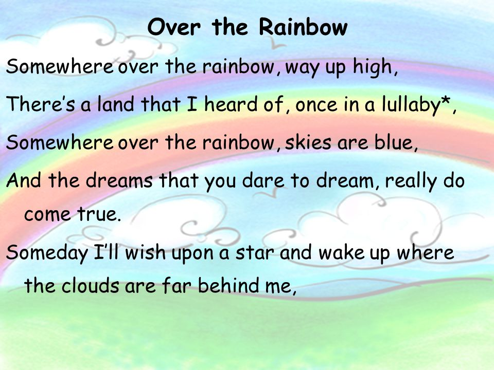 Over the Rainbow Somewhere over the rainbow, way up high, There's a land that I heard of, once in a lullaby*, Somewhere over the rainbow, skies are bl