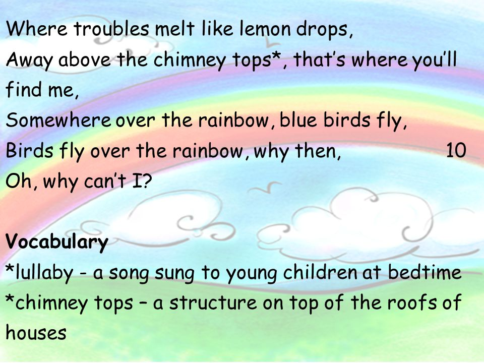 Where troubles melt like lemon drops, Away above the chimney tops*, that's where you'll find me, Somewhere over the rainbow, blue birds fly, Birds fly