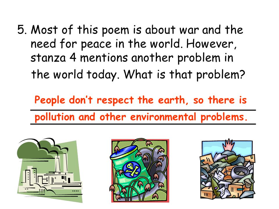 5. Most of this poem is about war and the need for peace in the world. However, stanza 4 mentions another problem in the world today. What is that pro