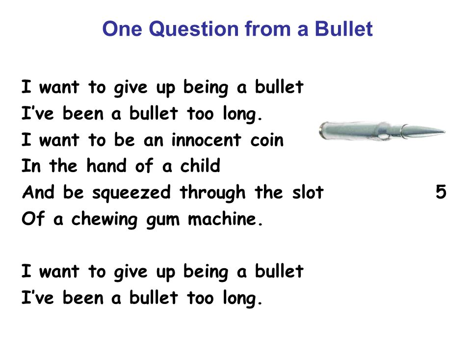 One Question from a Bullet I want to give up being a bullet I've been a bullet too long. I want to be an innocent coin In the hand of a child And be s