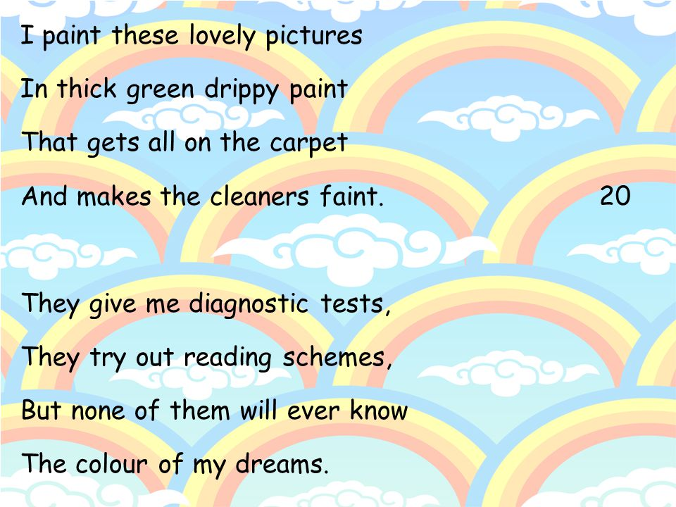 I paint these lovely pictures In thick green drippy paint That gets all on the carpet And makes the cleaners faint. 20 They give me diagnostic tests,