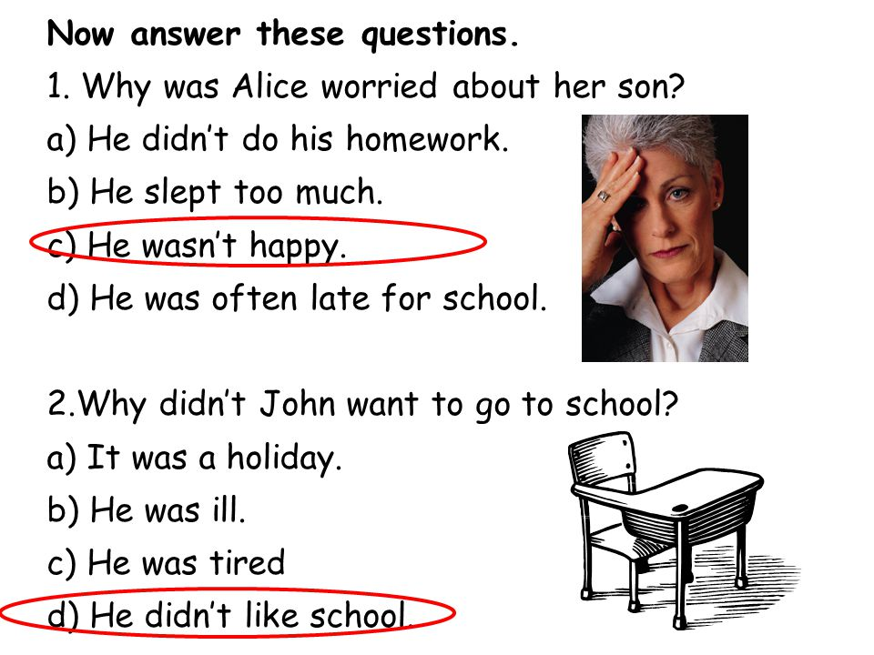Now answer these questions. 1. Why was Alice worried about her son? a) He didn't do his homework. b) He slept too much. c) He wasn't happy. d) He was