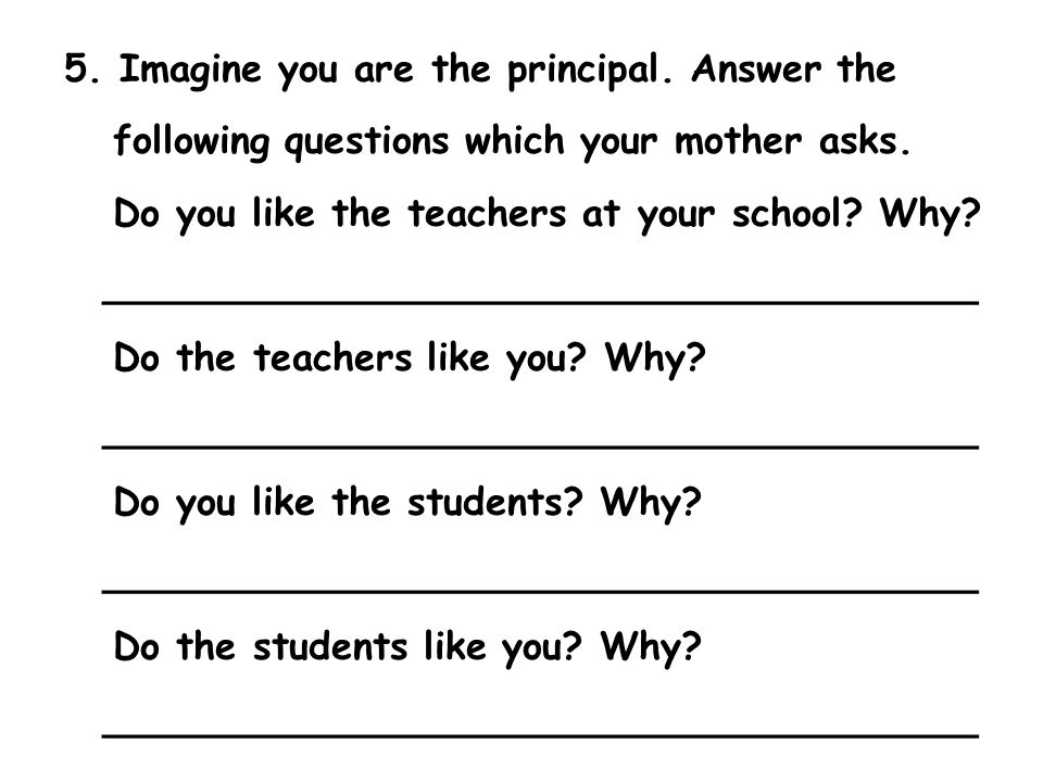 5. Imagine you are the principal. Answer the following questions which your mother asks. Do you like the teachers at your school? Why? _______________