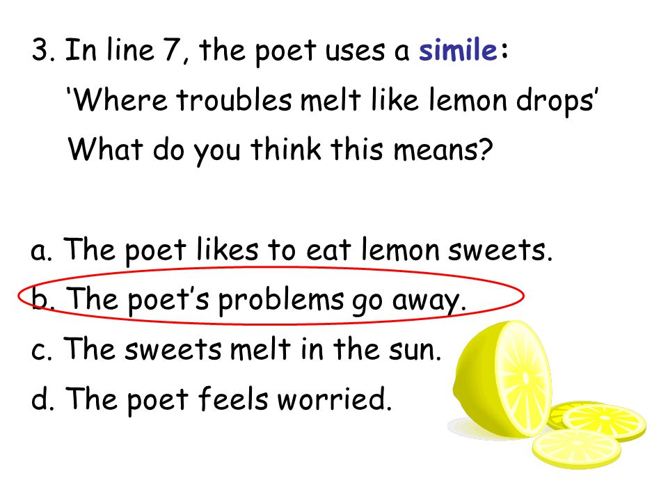 3. In line 7, the poet uses a simile: 'Where troubles melt like lemon drops' What do you think this means? a. The poet likes to eat lemon sweets. b. T