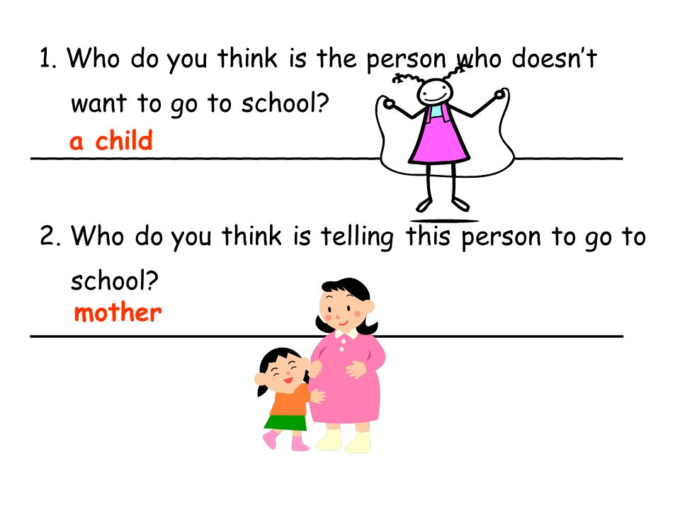 1. Who do you think is the person who doesn't want to go to school? ____________________________________ 2. Who do you think is telling this person to