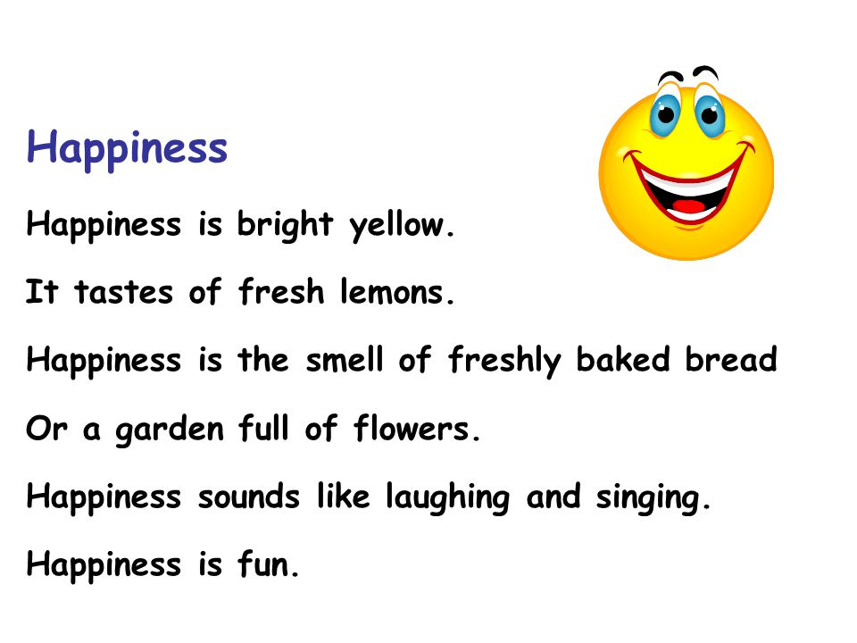 Happiness Happiness is bright yellow. It tastes of fresh lemons. Happiness is the smell of freshly baked bread Or a garden full of flowers. Happiness