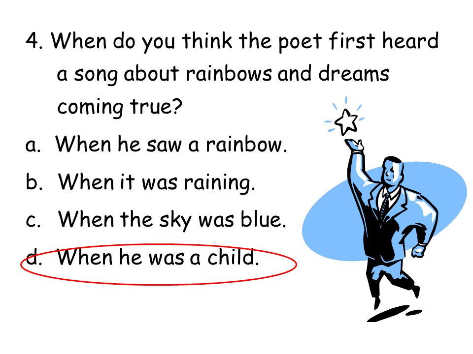 4. When do you think the poet first heard a song about rainbows and dreams coming true? a. When he saw a rainbow. b.When it was raining. c.When the sk