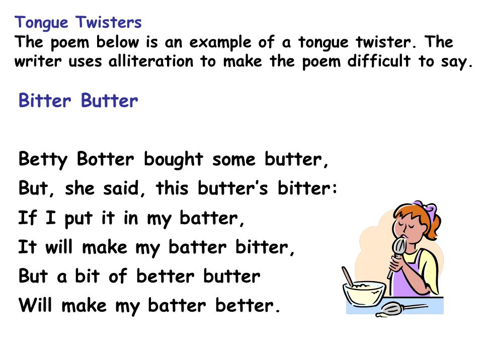 Tongue Twisters The poem below is an example of a tongue twister. The writer uses alliteration to make the poem difficult to say. Bitter Butter Betty