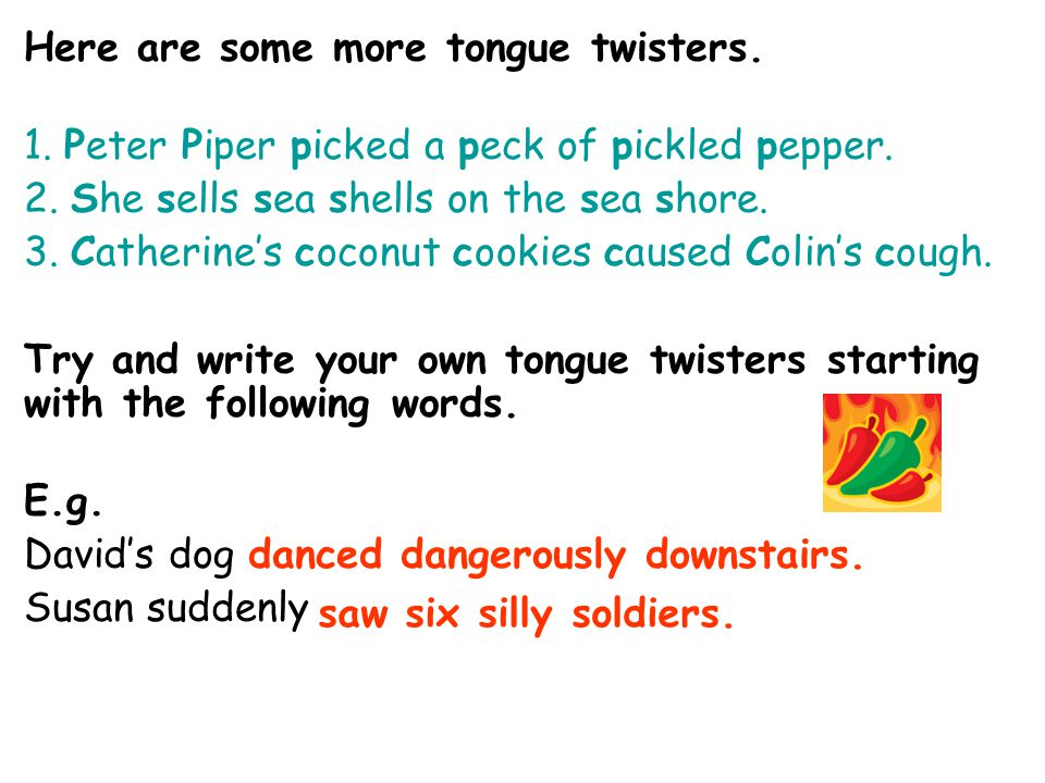 Here are some more tongue twisters. 1. Peter Piper picked a peck of pickled pepper. 2. She sells sea shells on the sea shore. 3. Catherine's coconut c