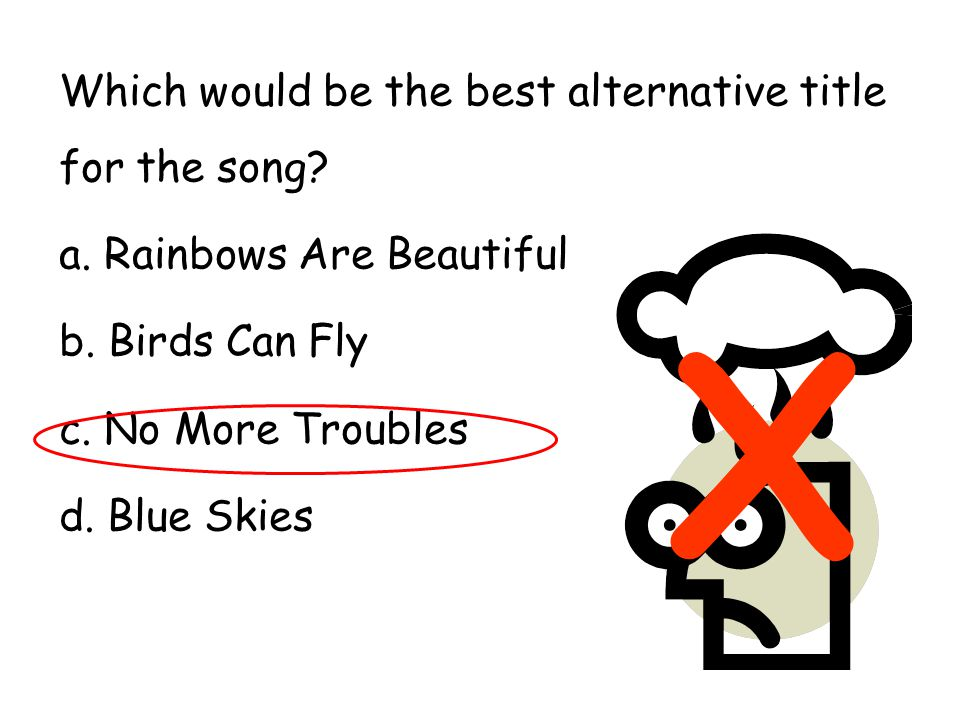 Which would be the best alternative title for the song? a. Rainbows Are Beautiful b. Birds Can Fly c. No More Troubles d. Blue Skies X