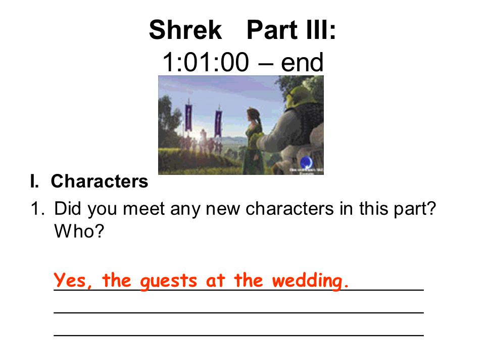 Shrek Part III: 1:01:00 – end I. Characters 1.Did you meet any new characters in this part? Who? ___________________________________ _________________