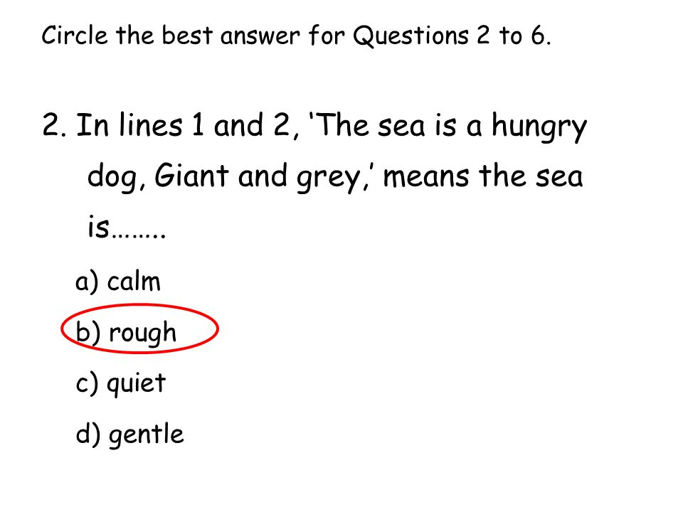 Circle the best answer for Questions 2 to 6. 2. In lines 1 and 2, 'The sea is a hungry dog, Giant and grey,' means the sea is…….. a) calm b) rough c)