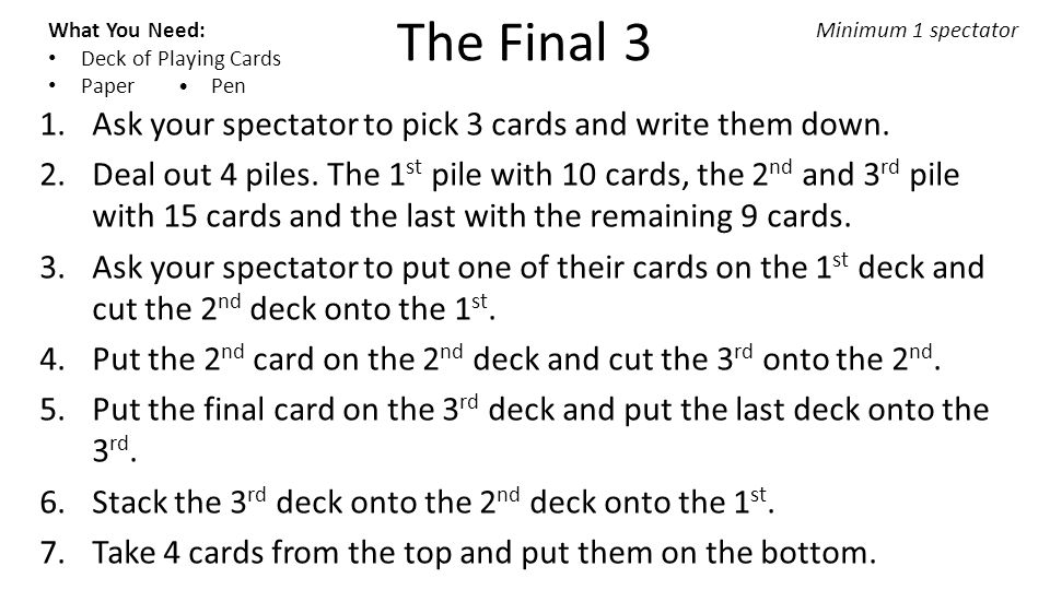 The Final 3 What You Need: Deck of Playing Cards Paper Pen Minimum 1 spectator 1.Ask your spectator to pick 3 cards and write them down.