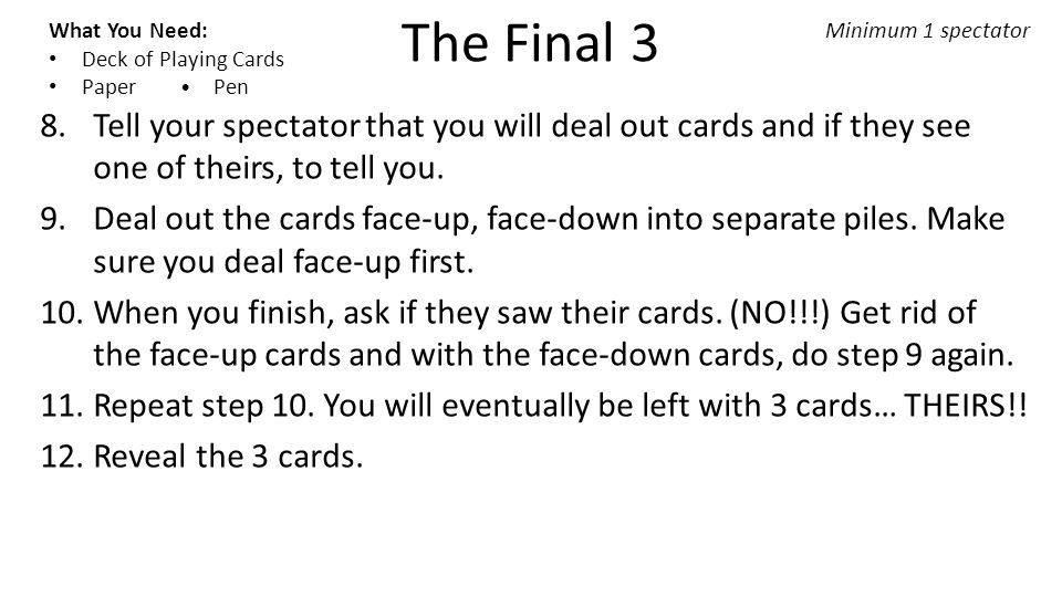 The Final 3 What You Need: Deck of Playing Cards Paper Pen Minimum 1 spectator 8.Tell your spectator that you will deal out cards and if they see one of theirs, to tell you.