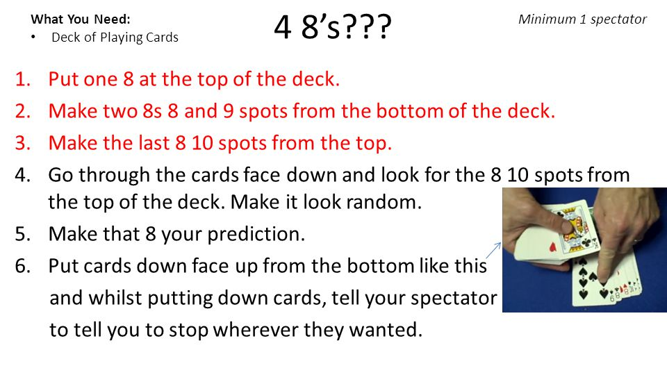 4 8's??? What You Need: Deck of Playing Cards Minimum 1 spectator 1.Put one 8 at the top of the deck. 2.Make two 8s 8 and 9 spots from the bottom of t