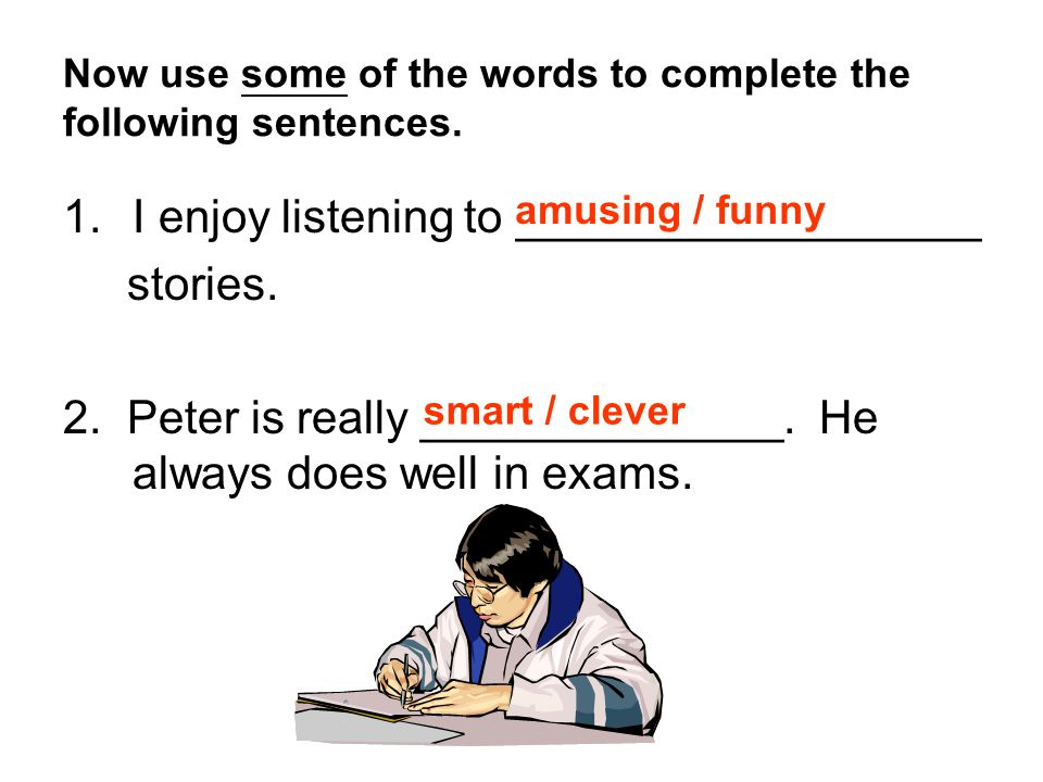 Now use some of the words to complete the following sentences. 1.I enjoy listening to __________________ stories. 2. Peter is really ______________. H