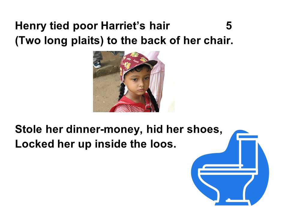 Henry tied poor Harriet's hair 5 (Two long plaits) to the back of her chair. Stole her dinner-money, hid her shoes, Locked her up inside the loos.