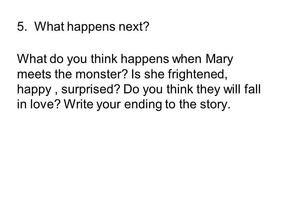 5. What happens next? What do you think happens when Mary meets the monster? Is she frightened, happy, surprised? Do you think they will fall in love?