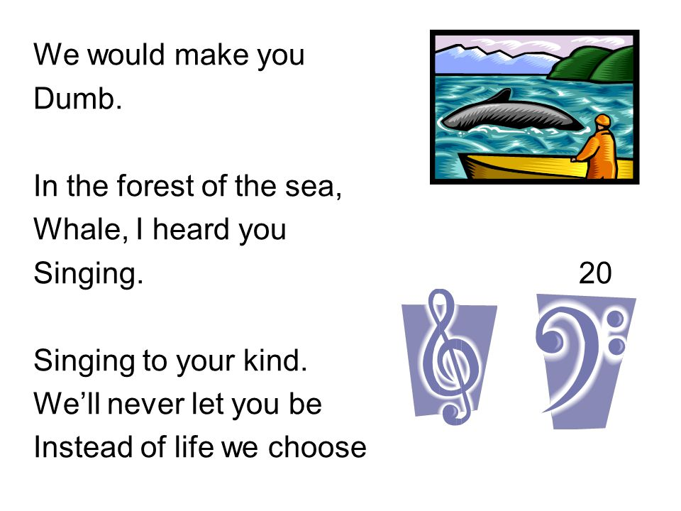 We would make you Dumb. In the forest of the sea, Whale, I heard you Singing. 20 Singing to your kind. We'll never let you be Instead of life we choos