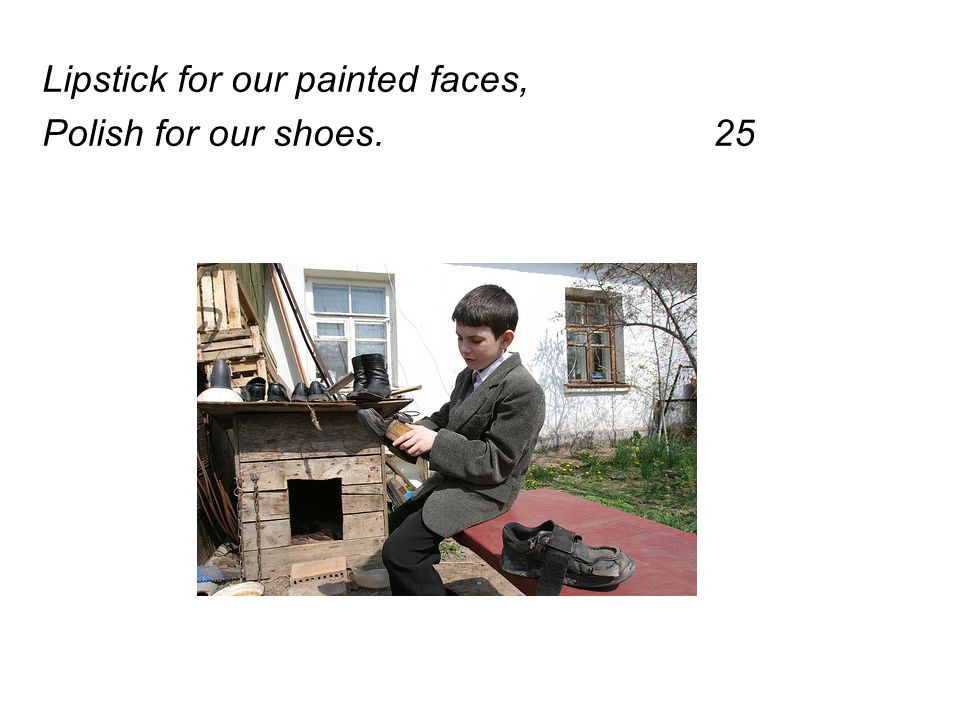 Lipstick for our painted faces, Polish for our shoes. 25