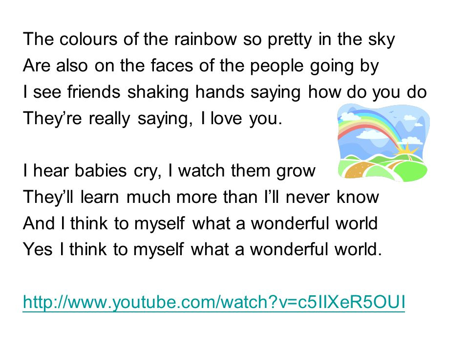 The colours of the rainbow so pretty in the sky Are also on the faces of the people going by I see friends shaking hands saying how do you do They're