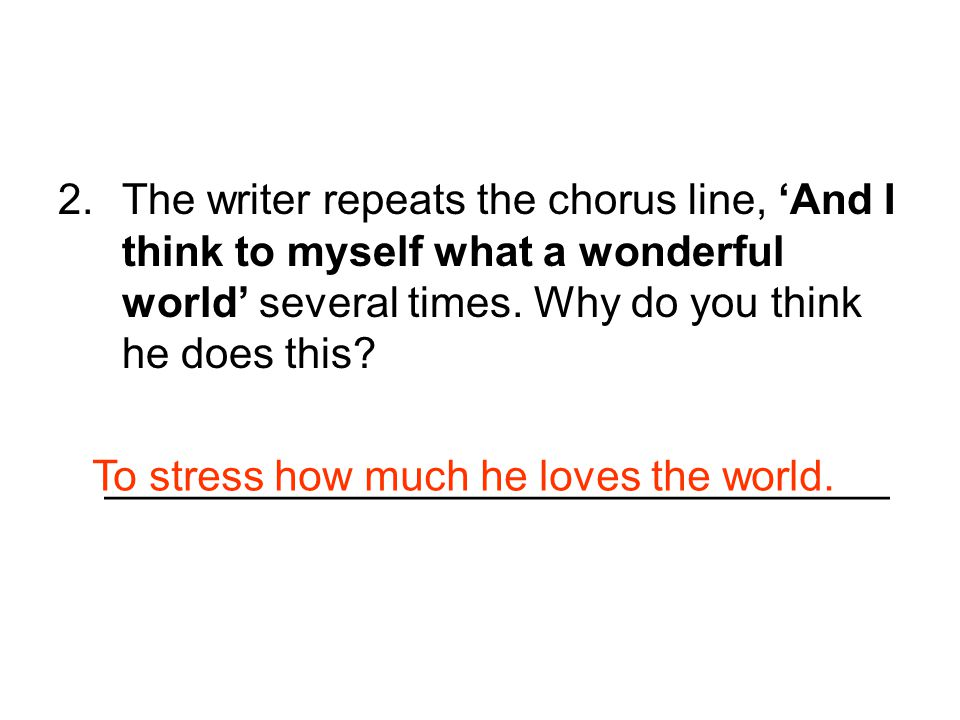2.The writer repeats the chorus line, 'And I think to myself what a wonderful world' several times. Why do you think he does this? ___________________