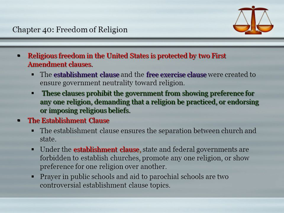 Chapter 40: Freedom of Religion  The Free Exercise Clause  The Free Exercise Clause  Under the free exercise clause, every individual is entitled to his or her own religious beliefs  Under the free exercise clause, every individual is entitled to his or her own religious beliefs.