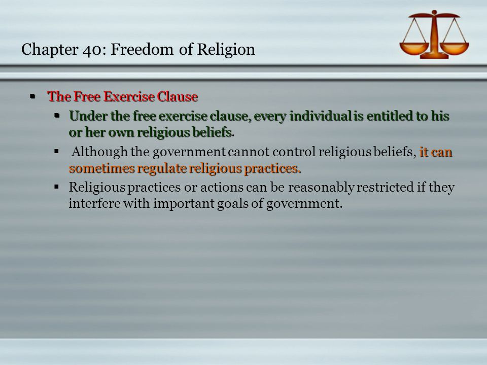 Chapter 40: Freedom of Religion  The Free Exercise Clause  The Free Exercise Clause  Under the free exercise clause, every individual is entitled t