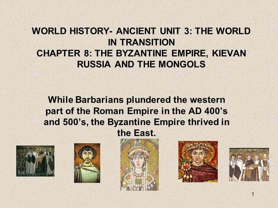 1 WORLD HISTORY- ANCIENT UNIT 3: THE WORLD IN TRANSITION CHAPTER 8: THE BYZANTINE EMPIRE, KIEVAN RUSSIA AND THE MONGOLS While Barbarians plundered the western part of the Roman Empire in the AD 400's and 500's, the Byzantine Empire thrived in the East.