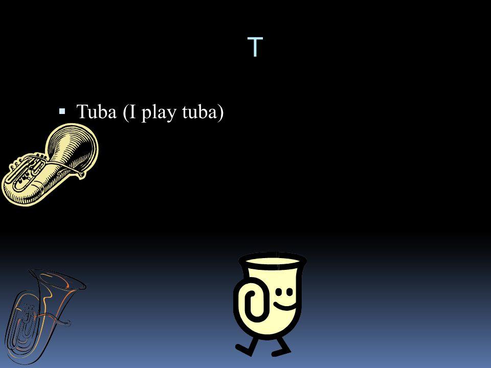 T  Tuba (I play tuba)