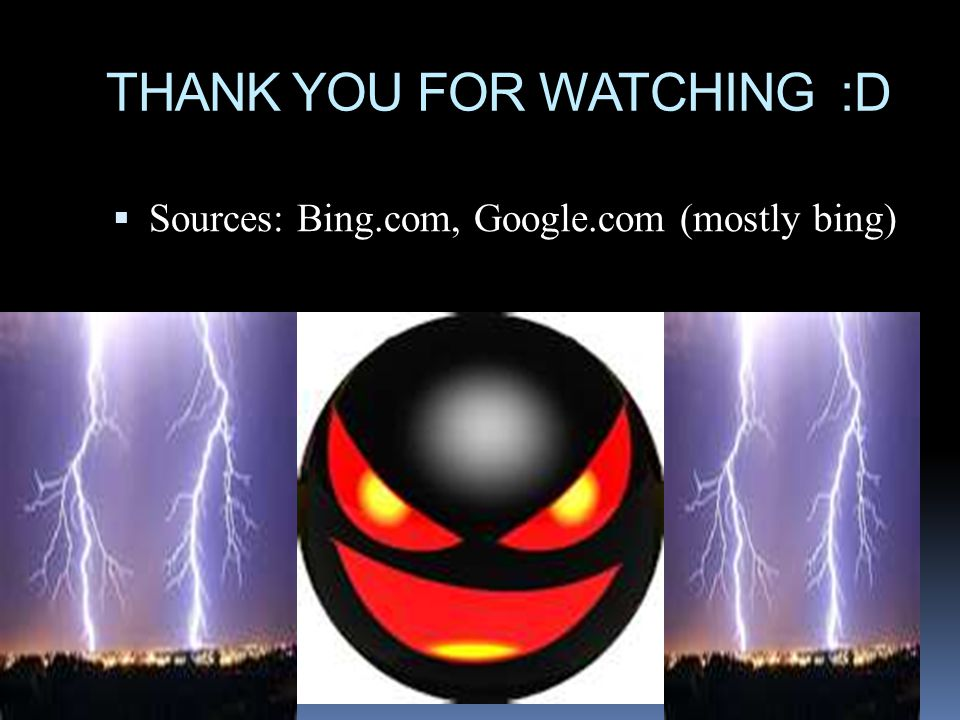 THANK YOU FOR WATCHING :D  Sources: Bing.com, Google.com (mostly bing)