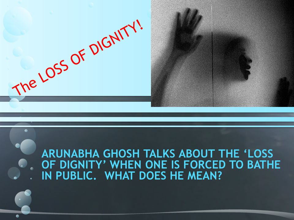 ARUNABHA GHOSH TALKS ABOUT THE 'LOSS OF DIGNITY' WHEN ONE IS FORCED TO BATHE IN PUBLIC.