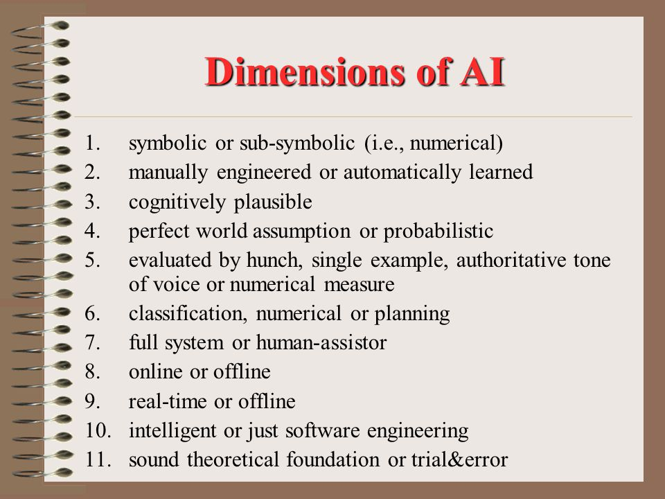 Dimensions of AI 1.symbolic or sub-symbolic (i.e., numerical) 2.manually engineered or automatically learned 3.cognitively plausible 4.perfect world assumption or probabilistic 5.evaluated by hunch, single example, authoritative tone of voice or numerical measure 6.classification, numerical or planning 7.full system or human-assistor 8.online or offline 9.real-time or offline 10.intelligent or just software engineering 11.sound theoretical foundation or trial&error